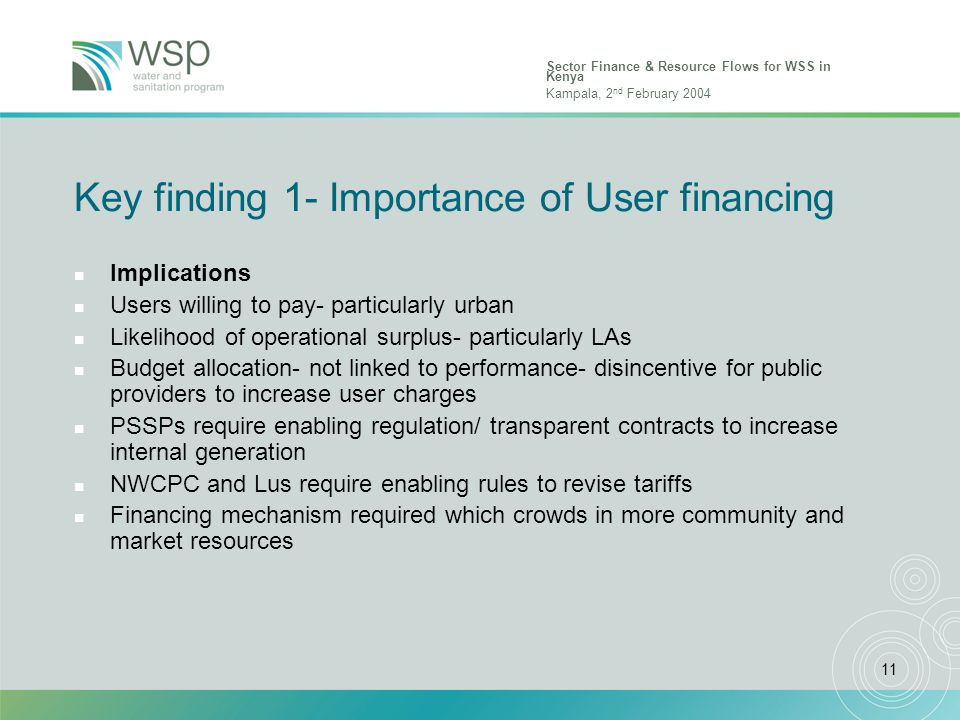 Sector Finance & Resource Flows for WSS in Kenya Kampala, 2 nd February 2004 11 Key finding 1- Importance of User financing n Implications n Users willing to pay- particularly urban n Likelihood of operational surplus- particularly LAs n Budget allocation- not linked to performance- disincentive for public providers to increase user charges n PSSPs require enabling regulation/ transparent contracts to increase internal generation n NWCPC and Lus require enabling rules to revise tariffs n Financing mechanism required which crowds in more community and market resources