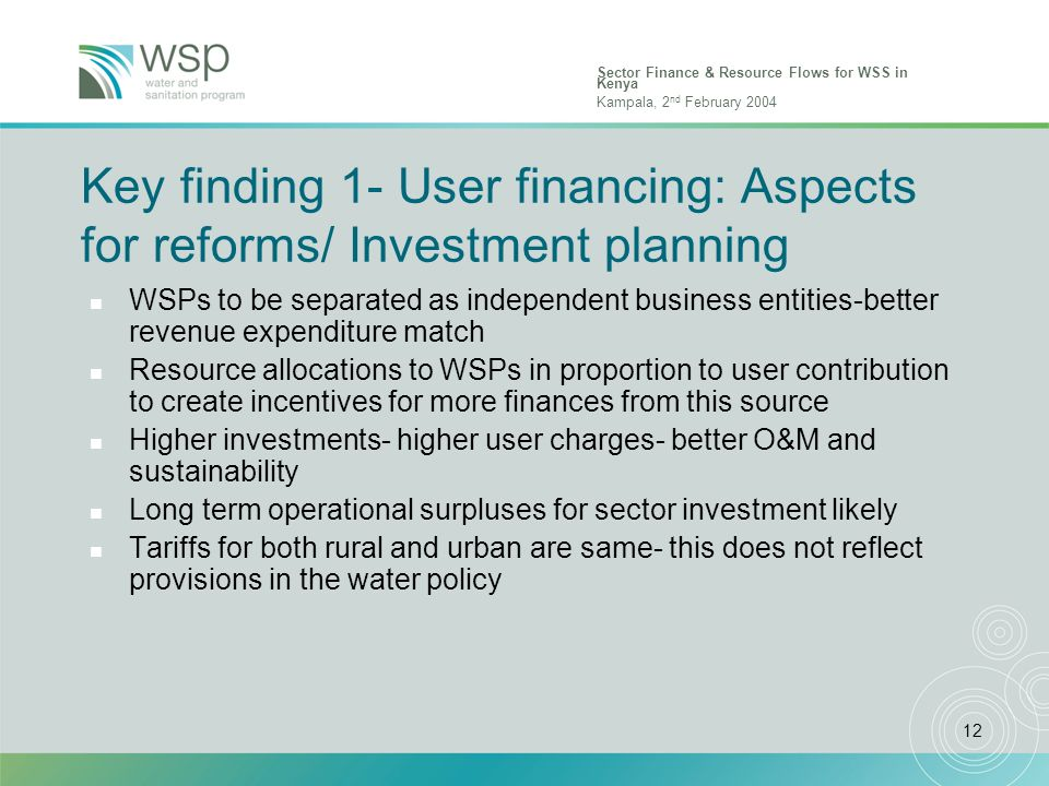 Sector Finance & Resource Flows for WSS in Kenya Kampala, 2 nd February 2004 12 Key finding 1- User financing: Aspects for reforms/ Investment plannin