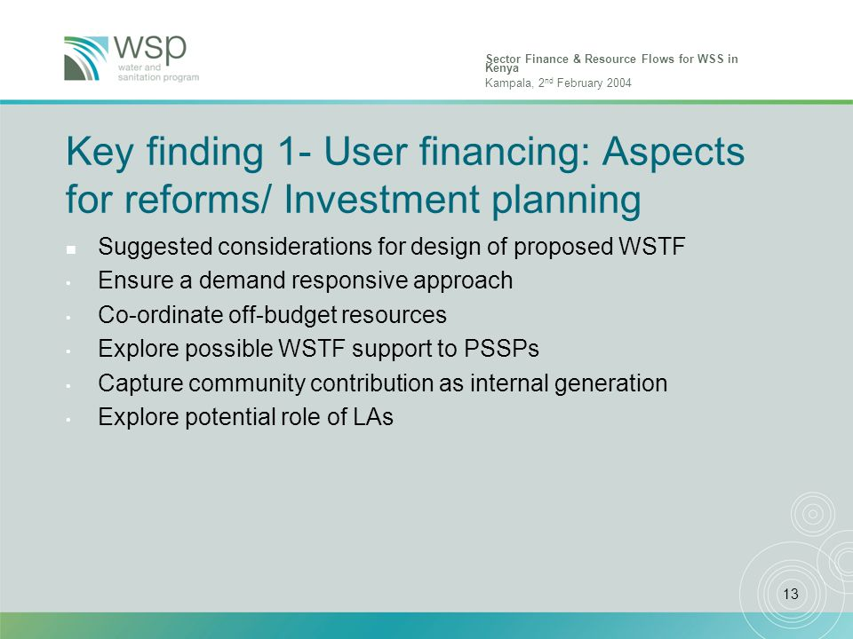 Sector Finance & Resource Flows for WSS in Kenya Kampala, 2 nd February 2004 13 Key finding 1- User financing: Aspects for reforms/ Investment plannin