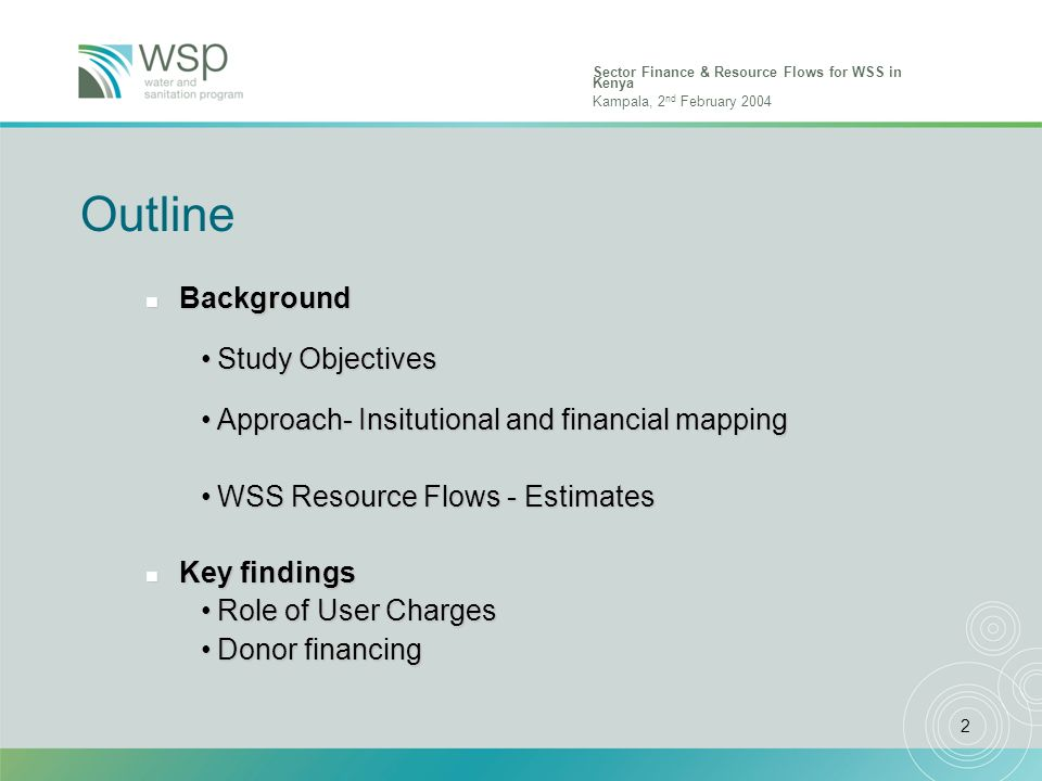 Sector Finance & Resource Flows for WSS in Kenya Kampala, 2 nd February 2004 2 Outline n Background Study ObjectivesStudy Objectives Approach- Insitutional and financial mappingApproach- Insitutional and financial mapping WSS Resource Flows - EstimatesWSS Resource Flows - Estimates n Key findings Role of User ChargesRole of User Charges Donor financingDonor financing