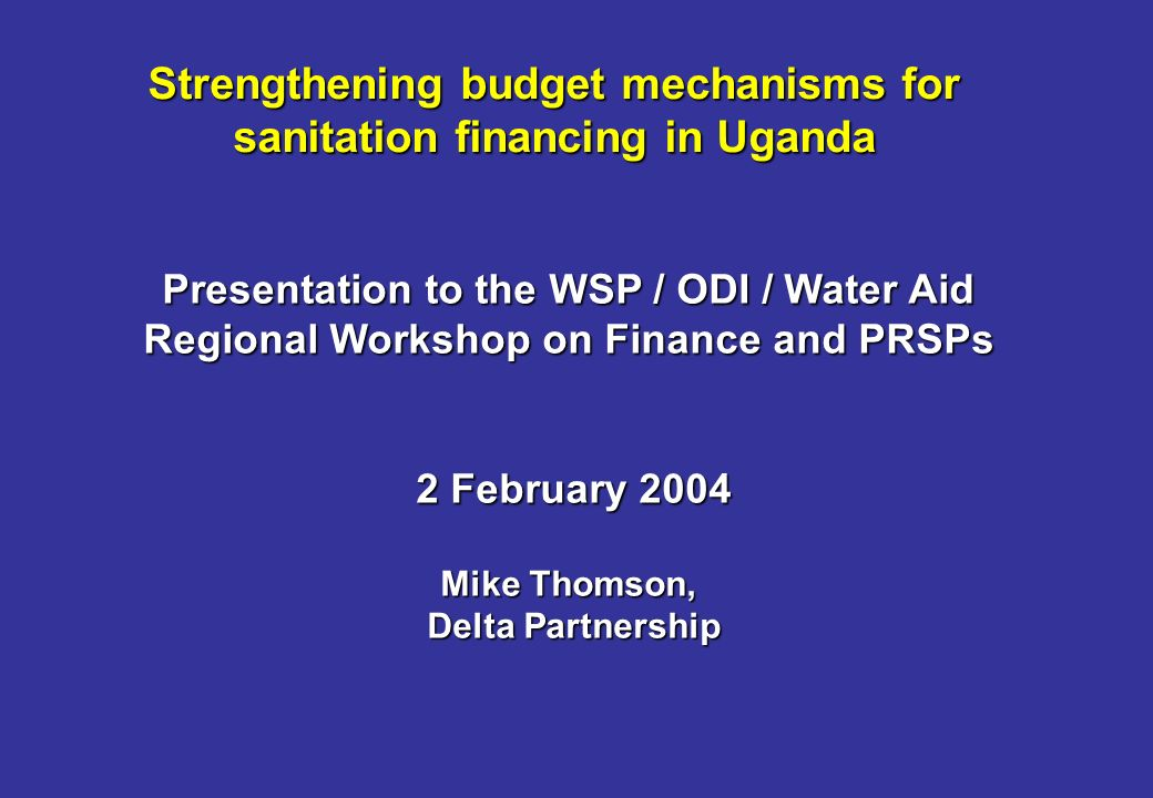 Strengthening budget mechanisms for sanitation financing in Uganda Presentation to the WSP / ODI / Water Aid Regional Workshop on Finance and PRSPs 2 February 2004 Mike Thomson, Delta Partnership