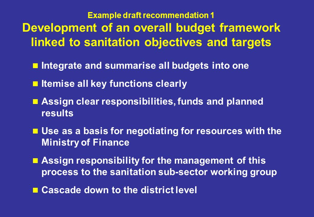 Example draft recommendation 1 Development of an overall budget framework linked to sanitation objectives and targets Integrate and summarise all budgets into one Itemise all key functions clearly Assign clear responsibilities, funds and planned results Use as a basis for negotiating for resources with the Ministry of Finance Assign responsibility for the management of this process to the sanitation sub-sector working group Cascade down to the district level
