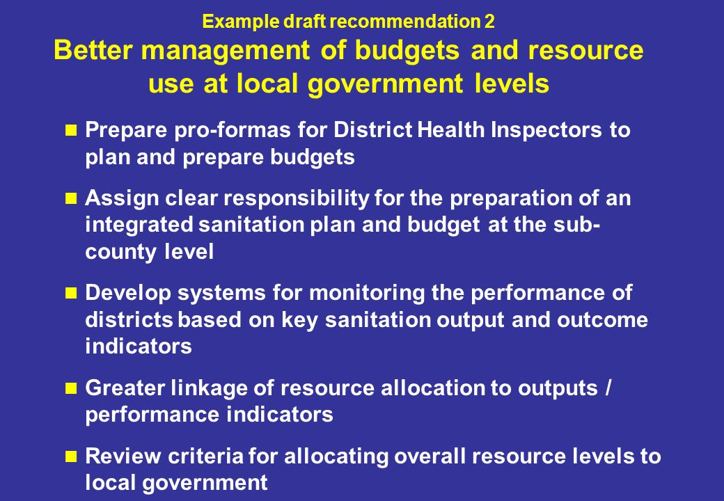 Example draft recommendation 2 Better management of budgets and resource use at local government levels Prepare pro-formas for District Health Inspectors to plan and prepare budgets Assign clear responsibility for the preparation of an integrated sanitation plan and budget at the sub- county level Develop systems for monitoring the performance of districts based on key sanitation output and outcome indicators Greater linkage of resource allocation to outputs / performance indicators Review criteria for allocating overall resource levels to local government