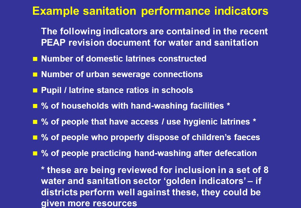 Example sanitation performance indicators The following indicators are contained in the recent PEAP revision document for water and sanitation Number of domestic latrines constructed Number of urban sewerage connections Pupil / latrine stance ratios in schools % of households with hand-washing facilities * % of people that have access / use hygienic latrines * % of people who properly dispose of childrens faeces % of people practicing hand-washing after defecation * these are being reviewed for inclusion in a set of 8 water and sanitation sector golden indicators – if districts perform well against these, they could be given more resources