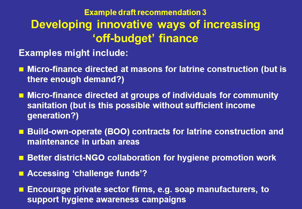 Example draft recommendation 3 Developing innovative ways of increasing off-budget finance Examples might include: Micro-finance directed at masons for latrine construction (but is there enough demand?) Micro-finance directed at groups of individuals for community sanitation (but is this possible without sufficient income generation?) Build-own-operate (BOO) contracts for latrine construction and maintenance in urban areas Better district-NGO collaboration for hygiene promotion work Accessing challenge funds.