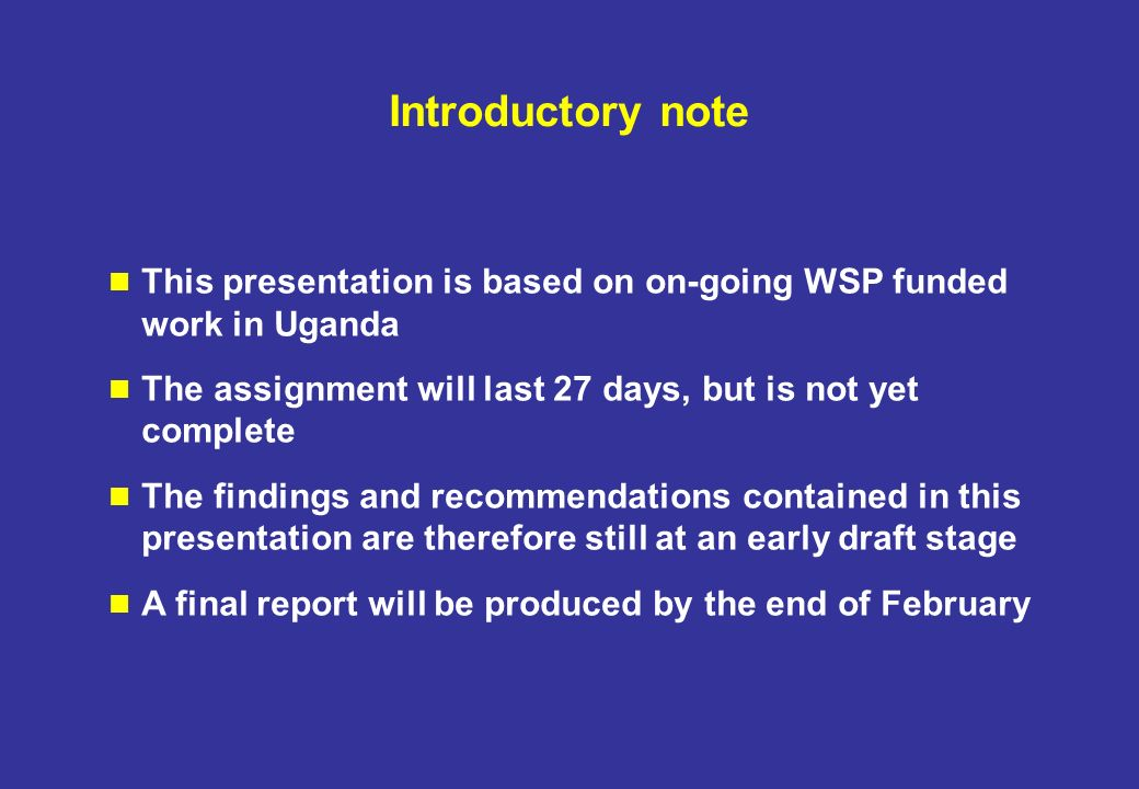 Introductory note This presentation is based on on-going WSP funded work in Uganda The assignment will last 27 days, but is not yet complete The findings and recommendations contained in this presentation are therefore still at an early draft stage A final report will be produced by the end of February