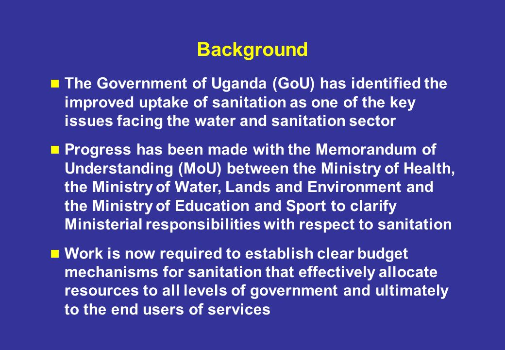 Background The Government of Uganda (GoU) has identified the improved uptake of sanitation as one of the key issues facing the water and sanitation sector Progress has been made with the Memorandum of Understanding (MoU) between the Ministry of Health, the Ministry of Water, Lands and Environment and the Ministry of Education and Sport to clarify Ministerial responsibilities with respect to sanitation Work is now required to establish clear budget mechanisms for sanitation that effectively allocate resources to all levels of government and ultimately to the end users of services
