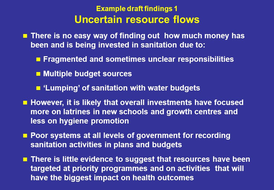 Example draft findings 1 Uncertain resource flows There is no easy way of finding out how much money has been and is being invested in sanitation due to: Fragmented and sometimes unclear responsibilities Multiple budget sources Lumping of sanitation with water budgets However, it is likely that overall investments have focused more on latrines in new schools and growth centres and less on hygiene promotion Poor systems at all levels of government for recording sanitation activities in plans and budgets There is little evidence to suggest that resources have been targeted at priority programmes and on activities that will have the biggest impact on health outcomes