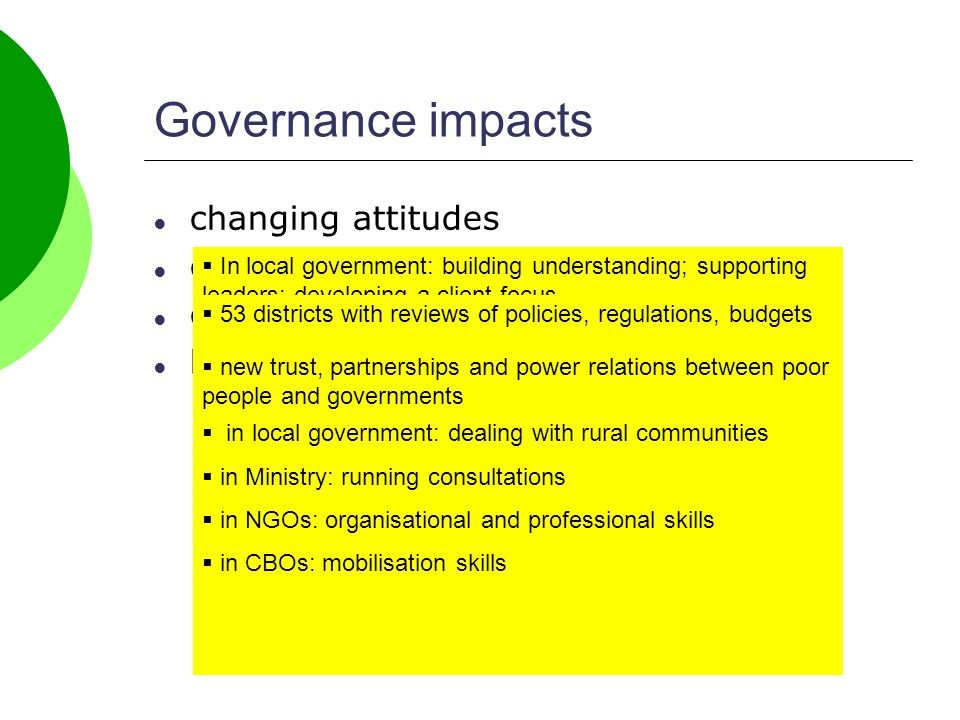 changing attitudes changing policies changing the rules of the game building skills and capacity Governance impacts In local government: building understanding; supporting leaders; developing a client-focus In NGOs: from conflict to partnership, from competition to networking In business: from dominance to participation In politicians: better informed on issues and solutions 53 districts with reviews of policies, regulations, budgets local government policies cover land access; customary rights, payment for environmental services, management partnerships … national policies cover money laundering laws, land rights, forest product export regulations … new trust, partnerships and power relations between poor people and governments more transparent policy-making joined up governments corruption and transparency organisational changes recognition of the role of civil society in local government: dealing with rural communities in Ministry: running consultations in NGOs: organisational and professional skills in CBOs: mobilisation skills