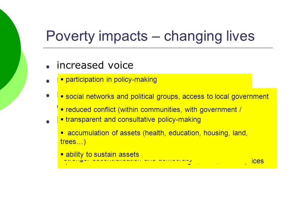 increased voice reduced vulnerability more transparent, accountable government better incomes Poverty impacts – changing lives participation in policy-making building political and social capital, networks, information social networks and political groups, access to local government reduced conflict (within communities, with government / business) access to justice (at least informal) diversification of livelihoods protection from crises & shocks – drought, flood, market prices transparent and consultative policy-making responsive policies market services stronger decentralisation and democracy accumulation of assets (health, education, housing, land, trees…) ability to sustain assets