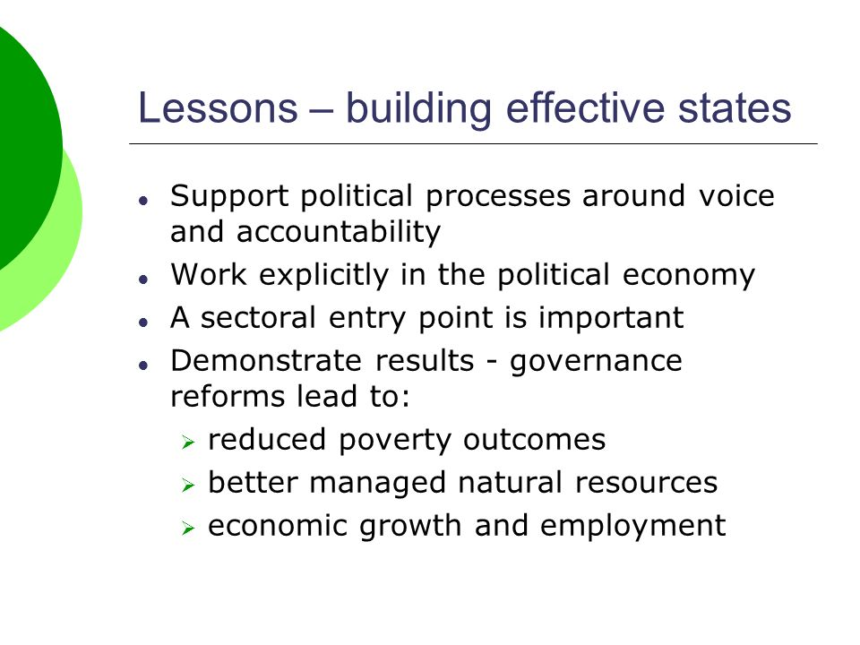 Lessons – building effective states Support political processes around voice and accountability Work explicitly in the political economy A sectoral entry point is important Demonstrate results - governance reforms lead to: reduced poverty outcomes better managed natural resources economic growth and employment