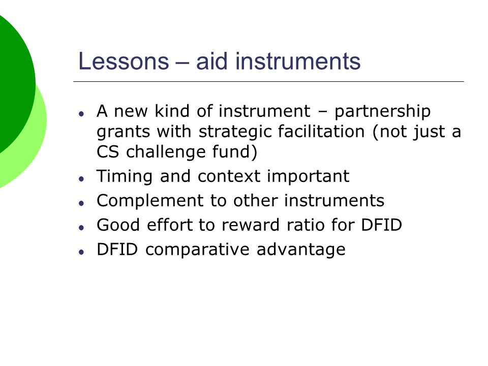 Lessons – aid instruments A new kind of instrument – partnership grants with strategic facilitation (not just a CS challenge fund) Timing and context important Complement to other instruments Good effort to reward ratio for DFID DFID comparative advantage