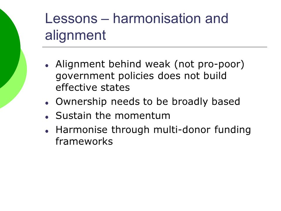 Lessons – harmonisation and alignment Alignment behind weak (not pro-poor) government policies does not build effective states Ownership needs to be broadly based Sustain the momentum Harmonise through multi-donor funding frameworks