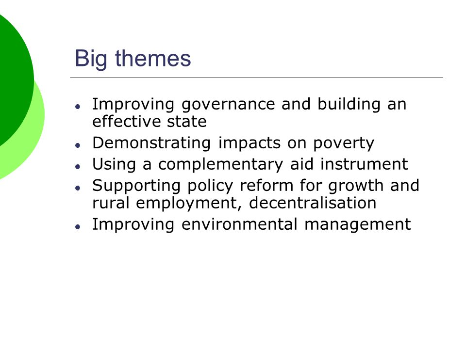 Big themes Improving governance and building an effective state Demonstrating impacts on poverty Using a complementary aid instrument Supporting policy reform for growth and rural employment, decentralisation Improving environmental management