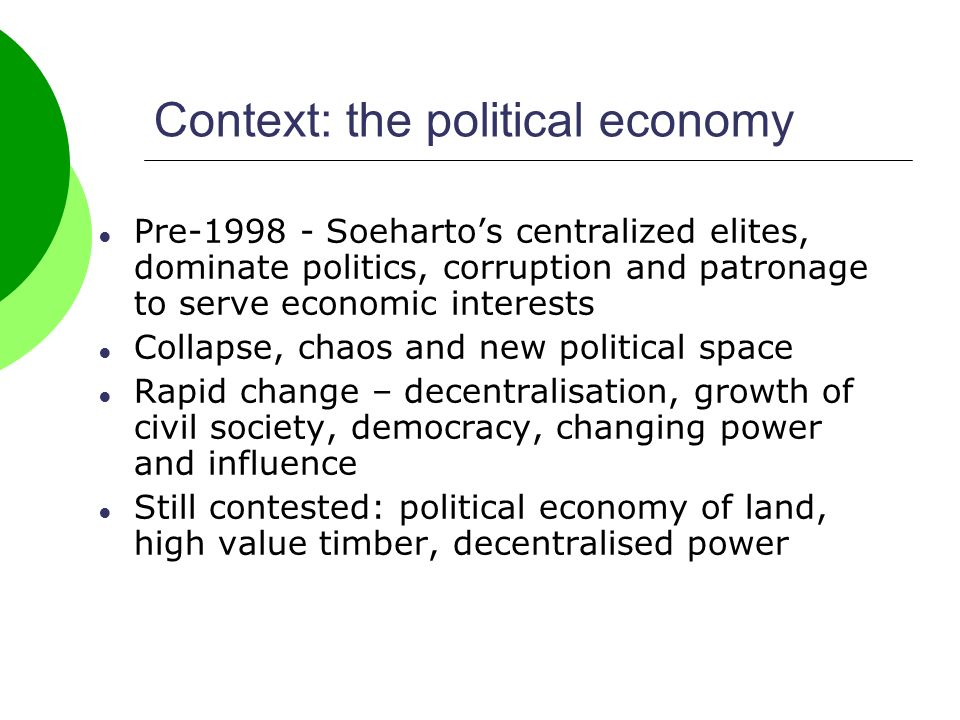 Context: the political economy Pre-1998 - Soehartos centralized elites, dominate politics, corruption and patronage to serve economic interests Collapse, chaos and new political space Rapid change – decentralisation, growth of civil society, democracy, changing power and influence Still contested: political economy of land, high value timber, decentralised power