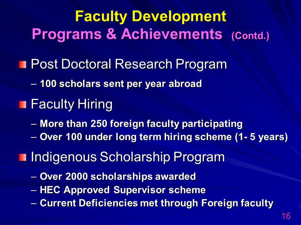 Post Doctoral Research Program –100 scholars sent per year abroad Faculty Hiring –More than 250 foreign faculty participating –Over 100 under long term hiring scheme (1- 5 years) Indigenous Scholarship Program –Over 2000 scholarships awarded –HEC Approved Supervisor scheme –Current Deficiencies met through Foreign faculty Faculty Development Programs & Achievements (Contd.) 16