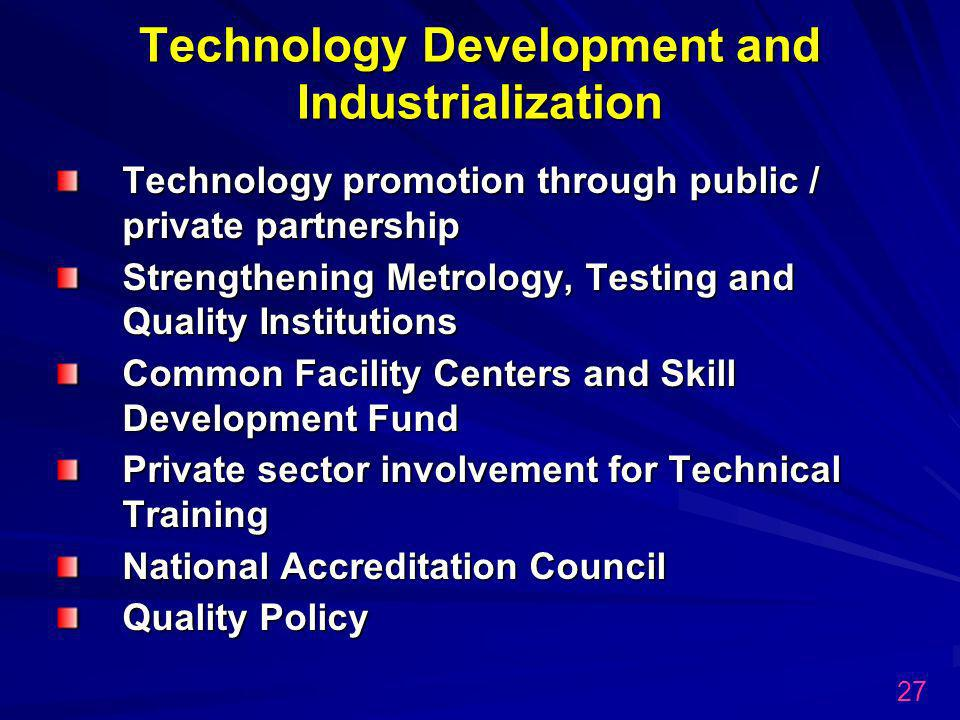 Technology Development and Industrialization Technology promotion through public / private partnership Strengthening Metrology, Testing and Quality Institutions Common Facility Centers and Skill Development Fund Private sector involvement for Technical Training National Accreditation Council Quality Policy 27