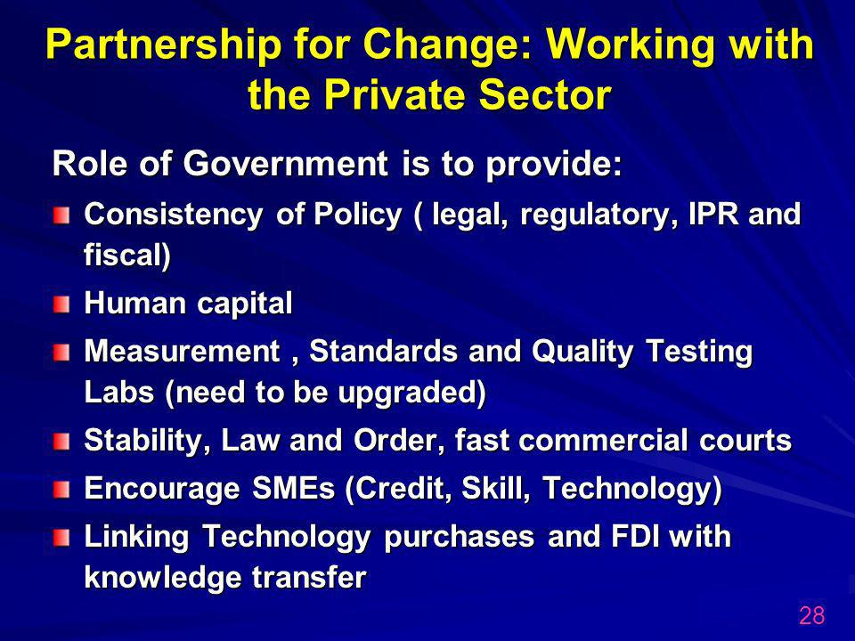 Partnership for Change: Working with the Private Sector Role of Government is to provide: Consistency of Policy ( legal, regulatory, IPR and fiscal) Human capital Measurement, Standards and Quality Testing Labs (need to be upgraded) Stability, Law and Order, fast commercial courts Encourage SMEs (Credit, Skill, Technology) Linking Technology purchases and FDI with knowledge transfer 28