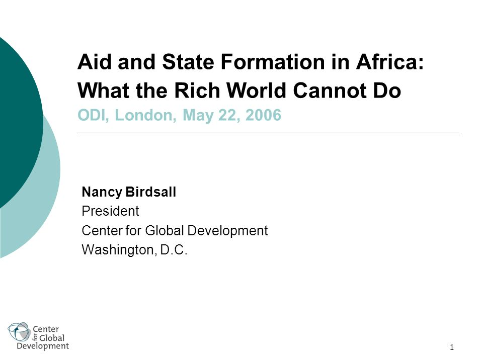 1 Aid and State Formation in Africa: What the Rich World Cannot Do ODI, London, May 22, 2006 Nancy Birdsall President Center for Global Development Washington, D.C.