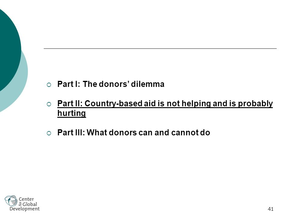 41 Part I: The donors dilemma Part II: Country-based aid is not helping and is probably hurting Part III: What donors can and cannot do