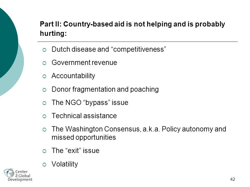 42 Part II: Country-based aid is not helping and is probably hurting: Dutch disease and competitiveness Government revenue Accountability Donor fragmentation and poaching The NGO bypass issue Technical assistance The Washington Consensus, a.k.a.