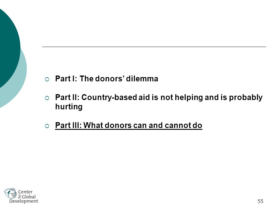 55 Part I: The donors dilemma Part II: Country-based aid is not helping and is probably hurting Part III: What donors can and cannot do