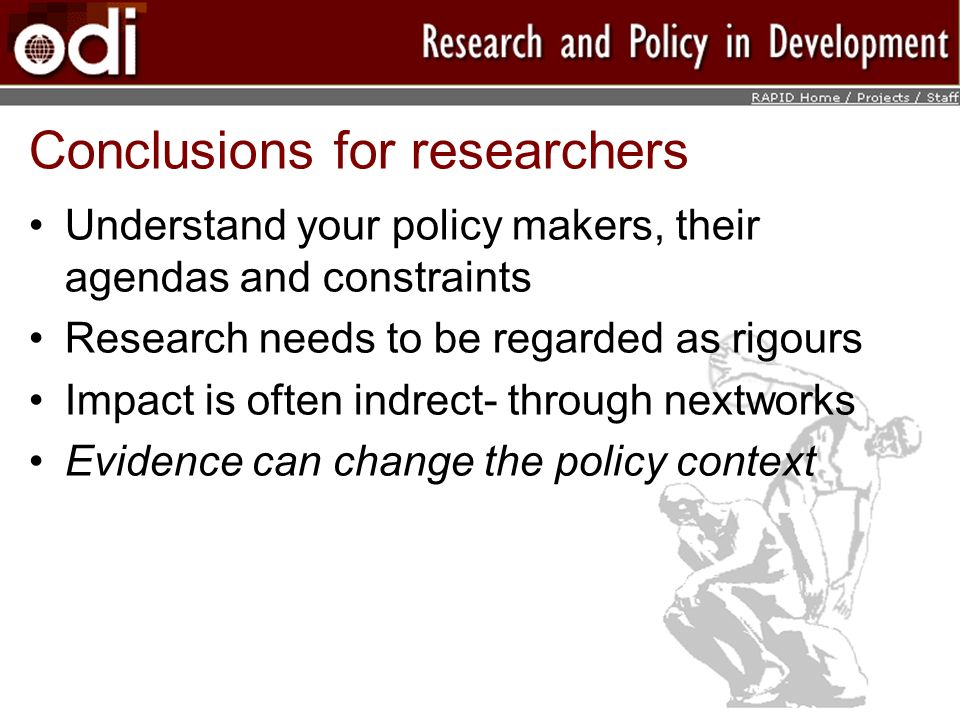 Conclusions for researchers Understand your policy makers, their agendas and constraints Research needs to be regarded as rigours Impact is often indrect- through nextworks Evidence can change the policy context