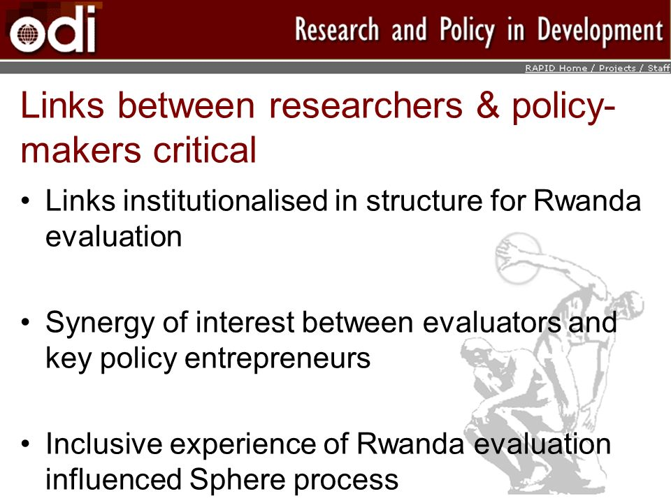 Links between researchers & policy- makers critical Links institutionalised in structure for Rwanda evaluation Synergy of interest between evaluators and key policy entrepreneurs Inclusive experience of Rwanda evaluation influenced Sphere process