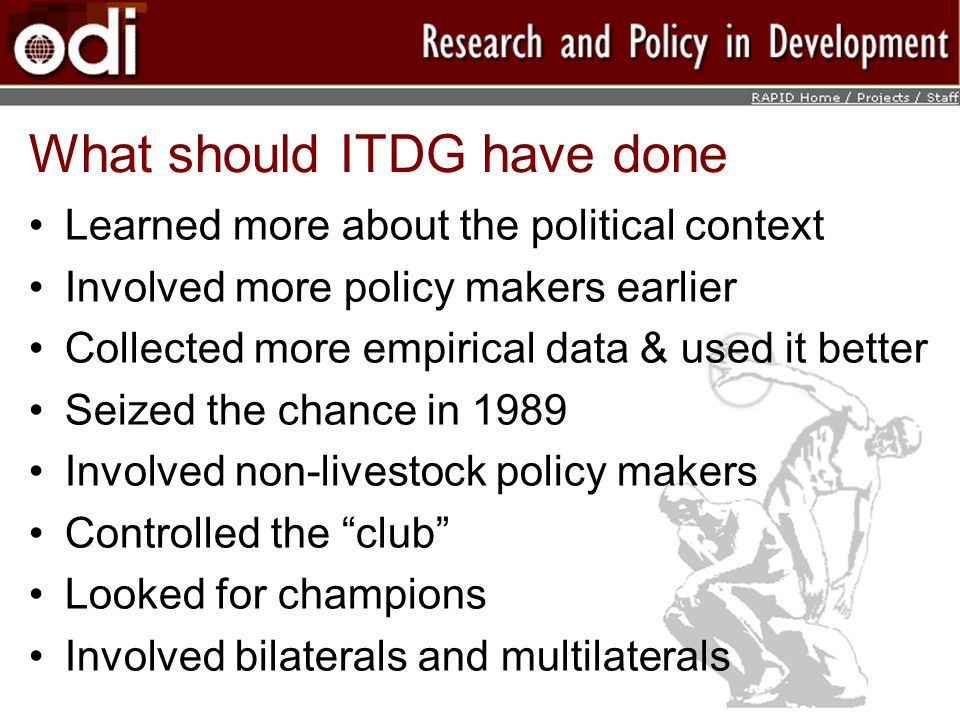What should ITDG have done Learned more about the political context Involved more policy makers earlier Collected more empirical data & used it better Seized the chance in 1989 Involved non-livestock policy makers Controlled the club Looked for champions Involved bilaterals and multilaterals