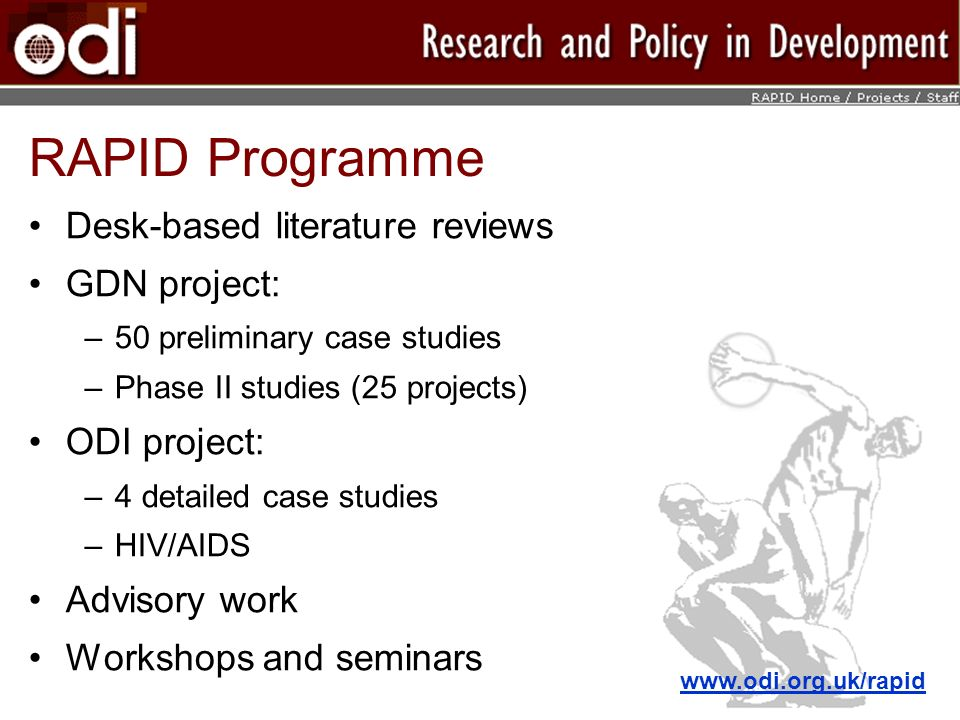 RAPID Programme Desk-based literature reviews GDN project: –50 preliminary case studies –Phase II studies (25 projects) ODI project: –4 detailed case studies –HIV/AIDS Advisory work Workshops and seminars www.odi.org.uk/rapid