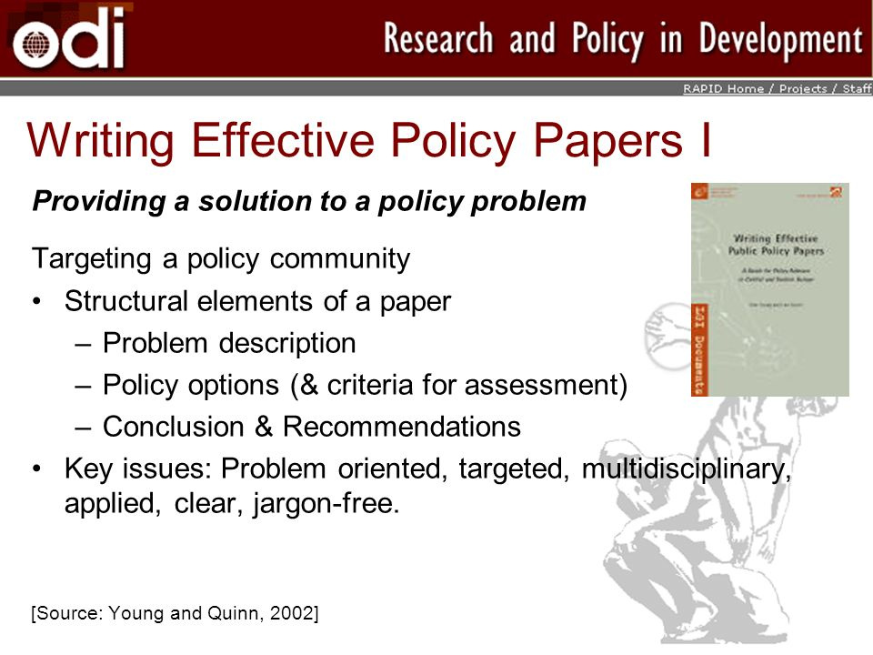 Writing Effective Policy Papers I Providing a solution to a policy problem Targeting a policy community Structural elements of a paper –Problem description –Policy options (& criteria for assessment) –Conclusion & Recommendations Key issues: Problem oriented, targeted, multidisciplinary, applied, clear, jargon-free.