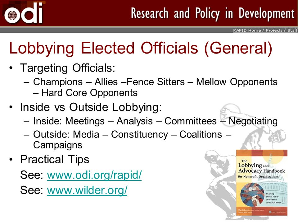 Targeting Officials: –Champions – Allies –Fence Sitters – Mellow Opponents – Hard Core Opponents Inside vs Outside Lobbying: –Inside: Meetings – Analysis – Committees – Negotiating –Outside: Media – Constituency – Coalitions – Campaigns Practical Tips See: www.odi.org/rapid/www.odi.org/rapid/ See: www.wilder.org/www.wilder.org/ Lobbying Elected Officials (General)