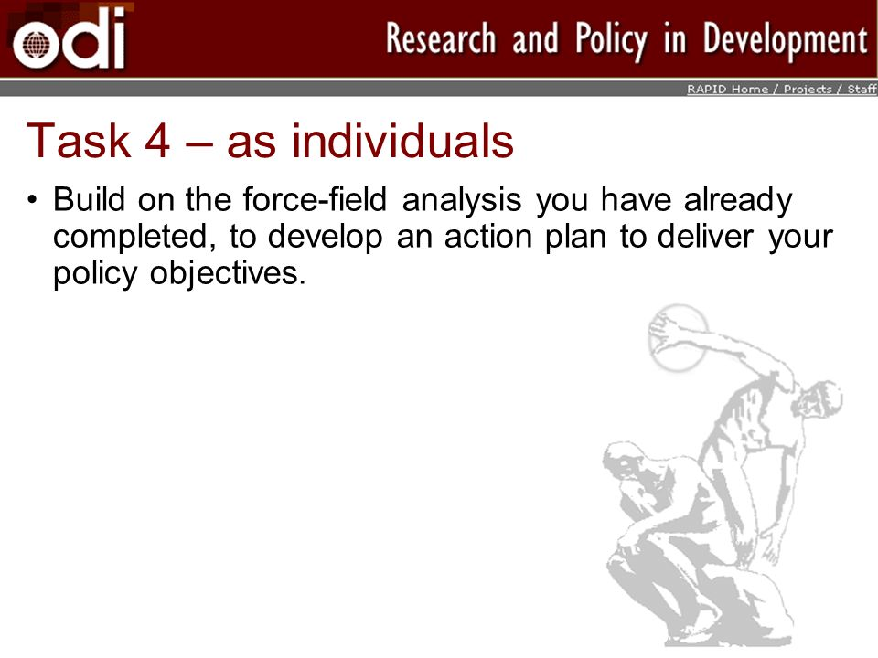 Task 4 – as individuals Build on the force-field analysis you have already completed, to develop an action plan to deliver your policy objectives.