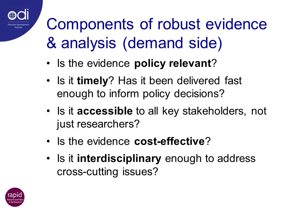 Components of robust evidence & analysis (demand side) Is the evidence policy relevant.