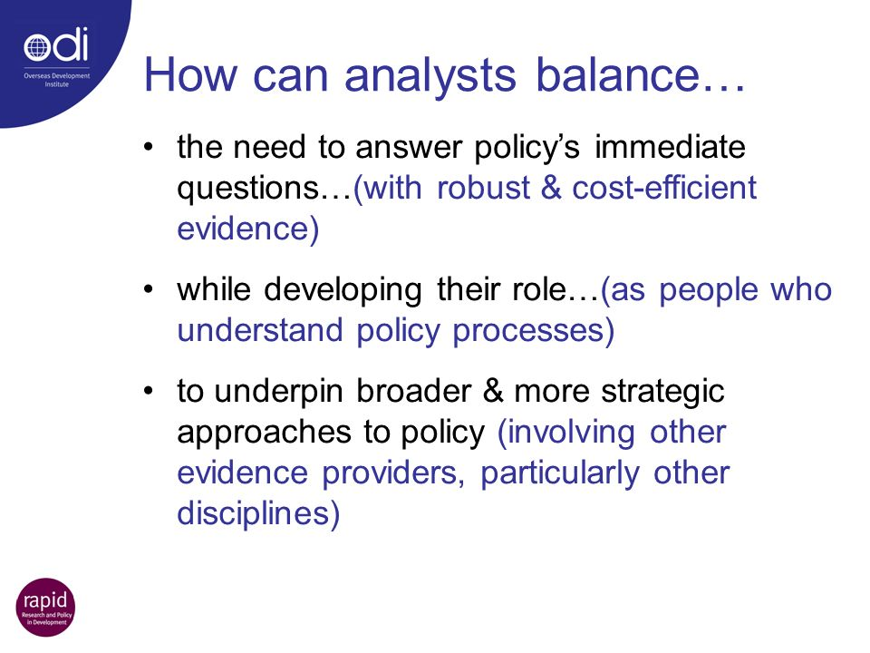the need to answer policys immediate questions…(with robust & cost-efficient evidence) while developing their role…(as people who understand policy processes) to underpin broader & more strategic approaches to policy (involving other evidence providers, particularly other disciplines) How can analysts balance…