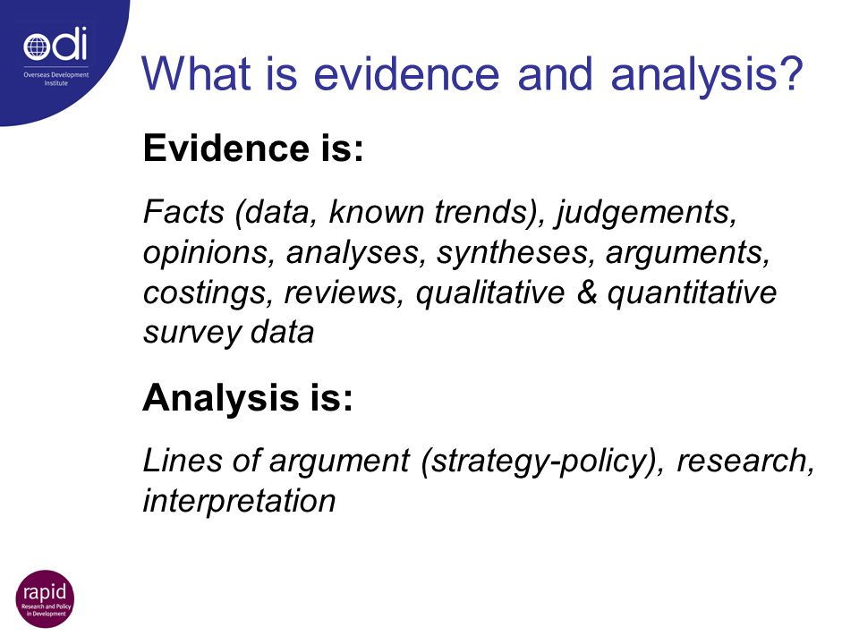 Evidence is: Facts (data, known trends), judgements, opinions, analyses, syntheses, arguments, costings, reviews, qualitative & quantitative survey data Analysis is: Lines of argument (strategy-policy), research, interpretation What is evidence and analysis