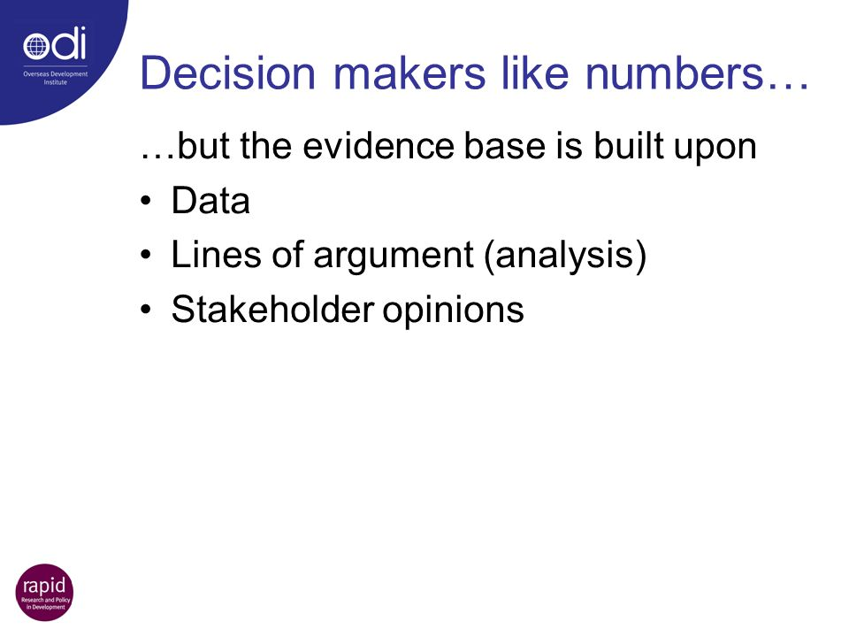 …but the evidence base is built upon Data Lines of argument (analysis) Stakeholder opinions Decision makers like numbers…