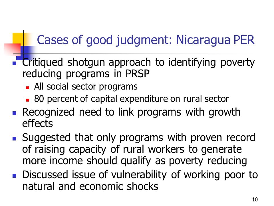 10 Cases of good judgment: Nicaragua PER Critiqued shotgun approach to identifying poverty reducing programs in PRSP All social sector programs 80 percent of capital expenditure on rural sector Recognized need to link programs with growth effects Suggested that only programs with proven record of raising capacity of rural workers to generate more income should qualify as poverty reducing Discussed issue of vulnerability of working poor to natural and economic shocks