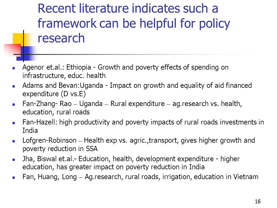 16 Recent literature indicates such a framework can be helpful for policy research Agenor et.al.: Ethiopia - Growth and poverty effects of spending on infrastructure, educ.
