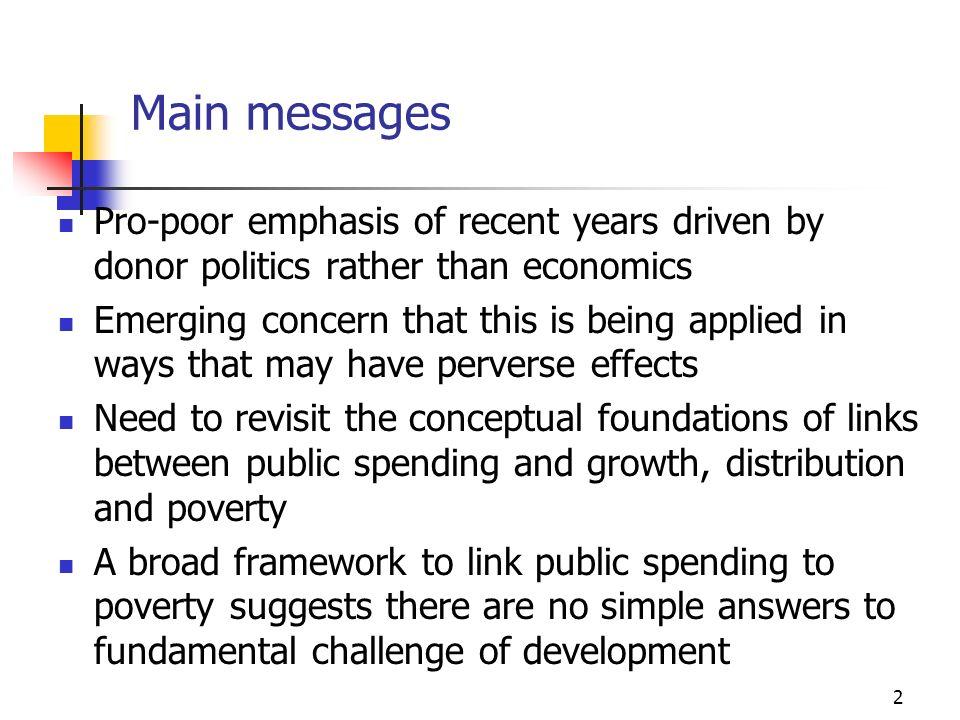 2 Main messages Pro-poor emphasis of recent years driven by donor politics rather than economics Emerging concern that this is being applied in ways that may have perverse effects Need to revisit the conceptual foundations of links between public spending and growth, distribution and poverty A broad framework to link public spending to poverty suggests there are no simple answers to fundamental challenge of development