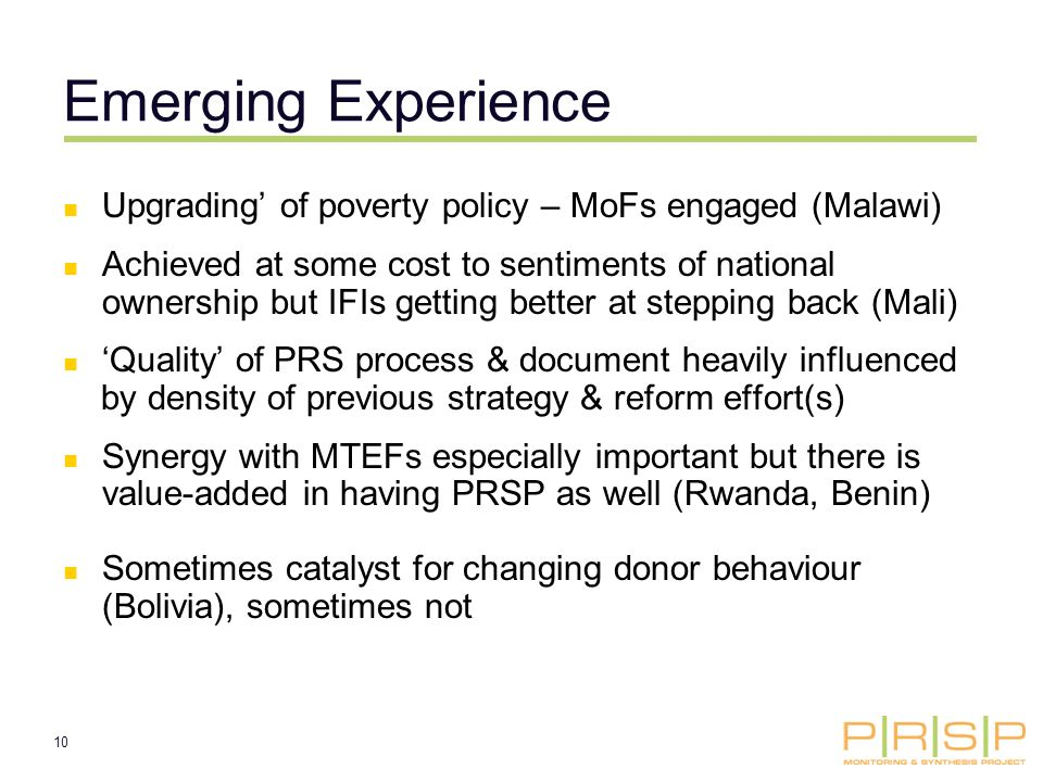 10 Emerging Experience Upgrading of poverty policy – MoFs engaged (Malawi) Achieved at some cost to sentiments of national ownership but IFIs getting better at stepping back (Mali) Quality of PRS process & document heavily influenced by density of previous strategy & reform effort(s) Synergy with MTEFs especially important but there is value-added in having PRSP as well (Rwanda, Benin) Sometimes catalyst for changing donor behaviour (Bolivia), sometimes not