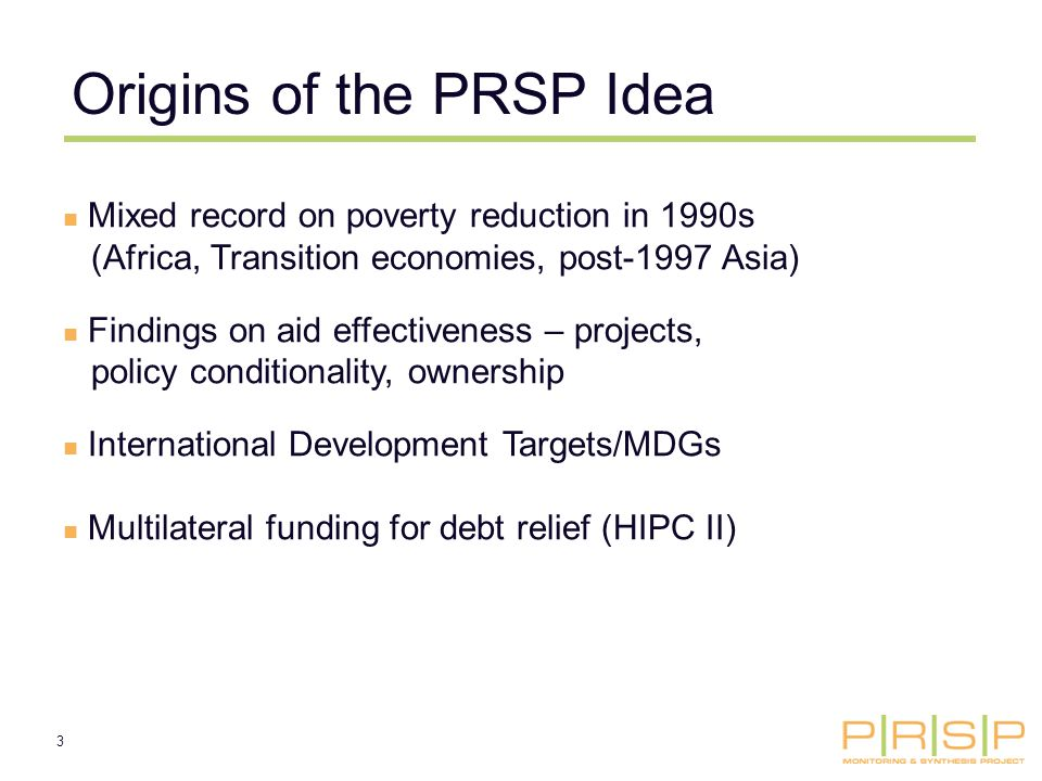 3 Origins of the PRSP Idea Mixed record on poverty reduction in 1990s (Africa, Transition economies, post-1997 Asia) Findings on aid effectiveness – projects, policy conditionality, ownership International Development Targets/MDGs Multilateral funding for debt relief (HIPC II)
