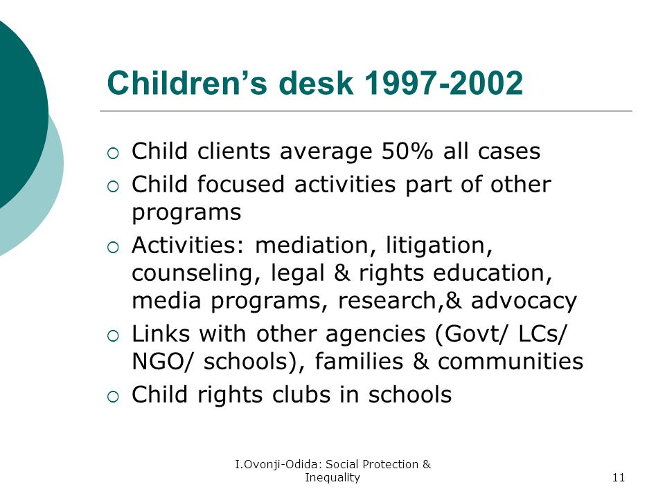 I.Ovonji-Odida: Social Protection & Inequality11 Childrens desk Child clients average 50% all cases Child focused activities part of other programs Activities: mediation, litigation, counseling, legal & rights education, media programs, research,& advocacy Links with other agencies (Govt/ LCs/ NGO/ schools), families & communities Child rights clubs in schools