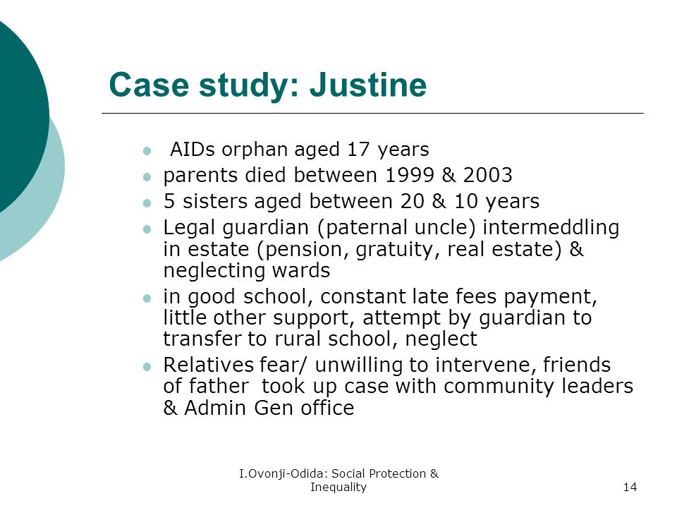 I.Ovonji-Odida: Social Protection & Inequality14 Case study: Justine AIDs orphan aged 17 years parents died between 1999 & sisters aged between 20 & 10 years Legal guardian (paternal uncle) intermeddling in estate (pension, gratuity, real estate) & neglecting wards in good school, constant late fees payment, little other support, attempt by guardian to transfer to rural school, neglect Relatives fear/ unwilling to intervene, friends of father took up case with community leaders & Admin Gen office