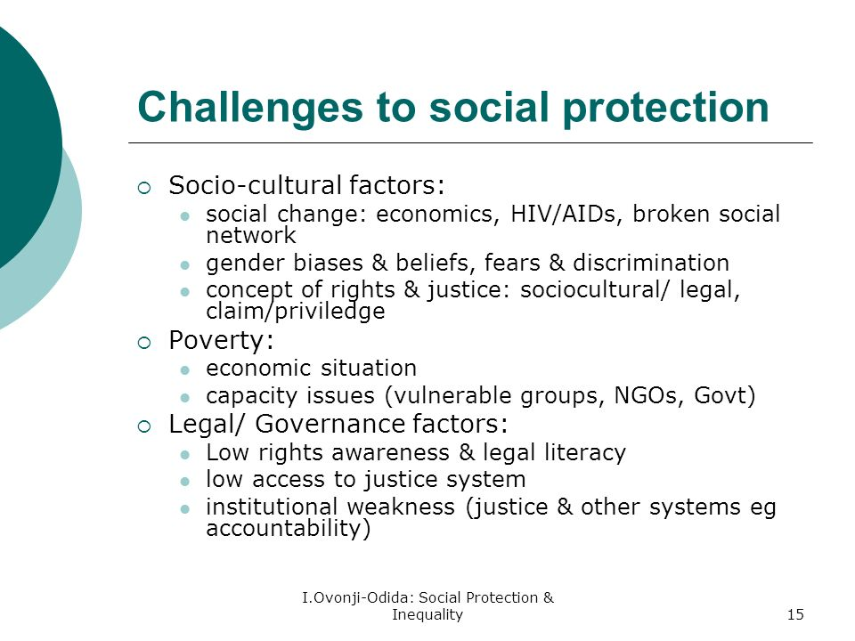 I.Ovonji-Odida: Social Protection & Inequality15 Challenges to social protection Socio-cultural factors: social change: economics, HIV/AIDs, broken social network gender biases & beliefs, fears & discrimination concept of rights & justice: sociocultural/ legal, claim/priviledge Poverty: economic situation capacity issues (vulnerable groups, NGOs, Govt) Legal/ Governance factors: Low rights awareness & legal literacy low access to justice system institutional weakness (justice & other systems eg accountability)