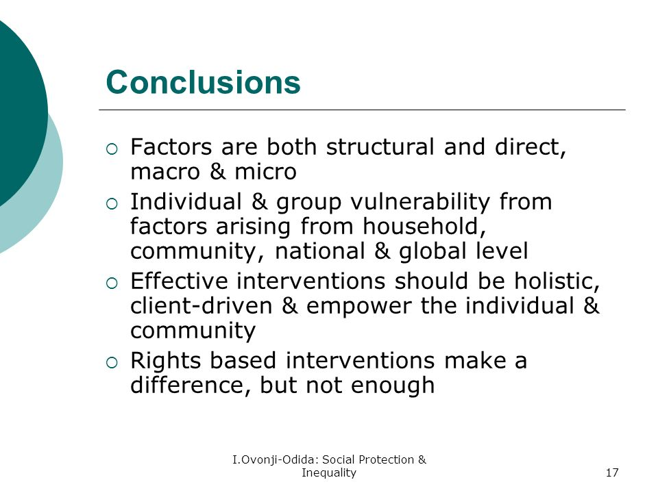 I.Ovonji-Odida: Social Protection & Inequality17 Conclusions Factors are both structural and direct, macro & micro Individual & group vulnerability from factors arising from household, community, national & global level Effective interventions should be holistic, client-driven & empower the individual & community Rights based interventions make a difference, but not enough