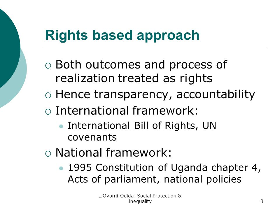 I.Ovonji-Odida: Social Protection & Inequality3 Rights based approach Both outcomes and process of realization treated as rights Hence transparency, accountability International framework: International Bill of Rights, UN covenants National framework: 1995 Constitution of Uganda chapter 4, Acts of parliament, national policies