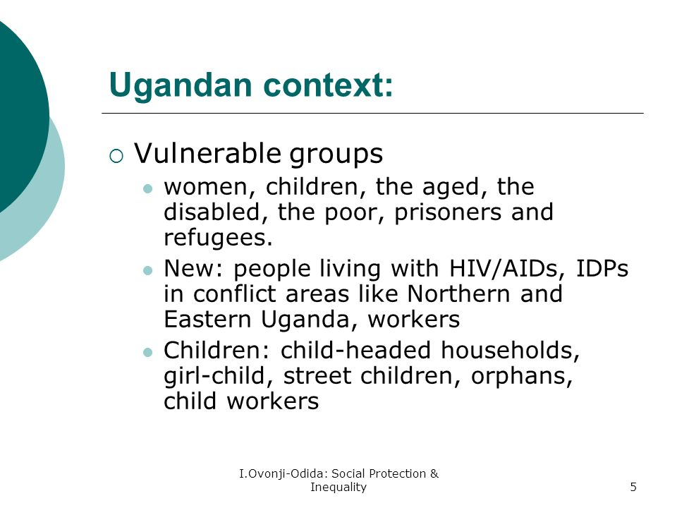 I.Ovonji-Odida: Social Protection & Inequality5 Ugandan context: Vulnerable groups women, children, the aged, the disabled, the poor, prisoners and refugees.