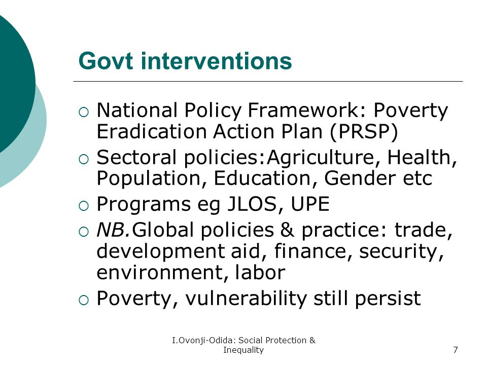 I.Ovonji-Odida: Social Protection & Inequality7 Govt interventions National Policy Framework: Poverty Eradication Action Plan (PRSP) Sectoral policies:Agriculture, Health, Population, Education, Gender etc Programs eg JLOS, UPE NB.Global policies & practice: trade, development aid, finance, security, environment, labor Poverty, vulnerability still persist