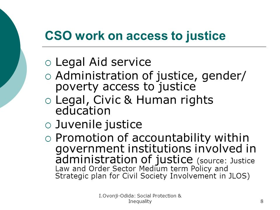 I.Ovonji-Odida: Social Protection & Inequality8 CSO work on access to justice Legal Aid service Administration of justice, gender/ poverty access to justice Legal, Civic & Human rights education Juvenile justice Promotion of accountability within government institutions involved in administration of justice (source: Justice Law and Order Sector Medium term Policy and Strategic plan for Civil Society Involvement in JLOS)